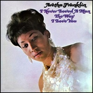 Aretha_Franklin_–_I_Never_Loved_a_Man_the_Way_I_Love_You